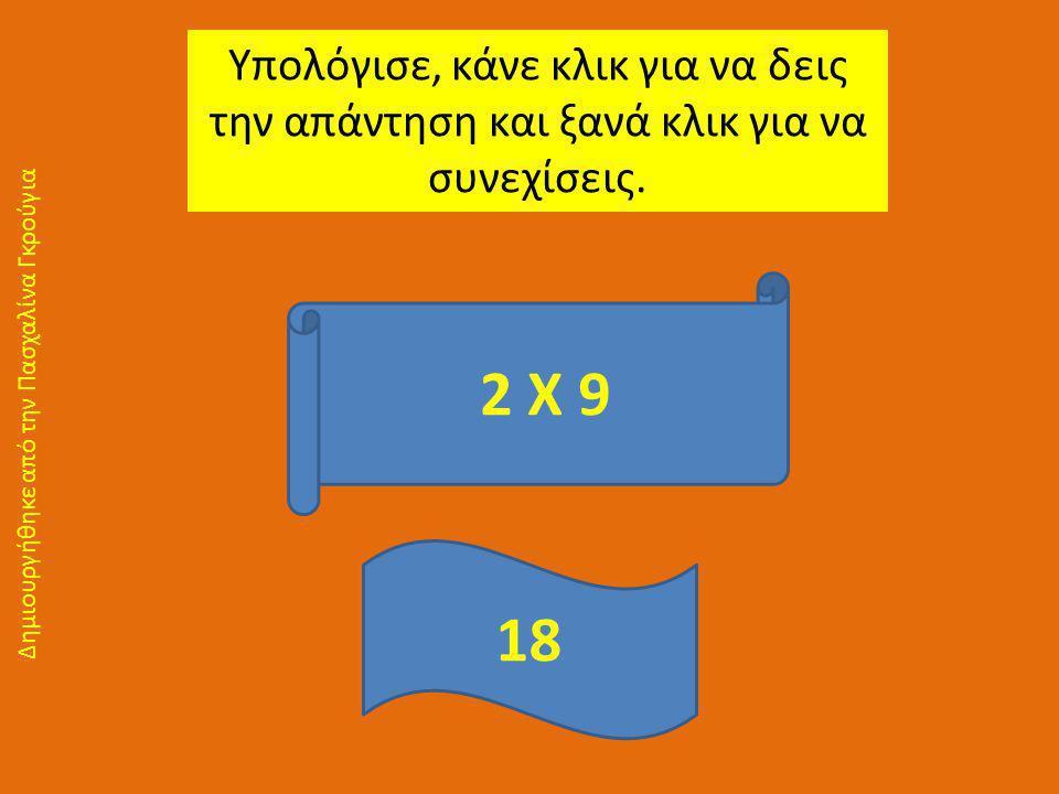 Υπολόγισε, κάνε κλικ για να δεις την απάντηση και ξανά κλικ για να συνεχίσεις. 2 Χ 9 18 Δημιουργήθηκε από την Πασχαλίνα Γκρούγια