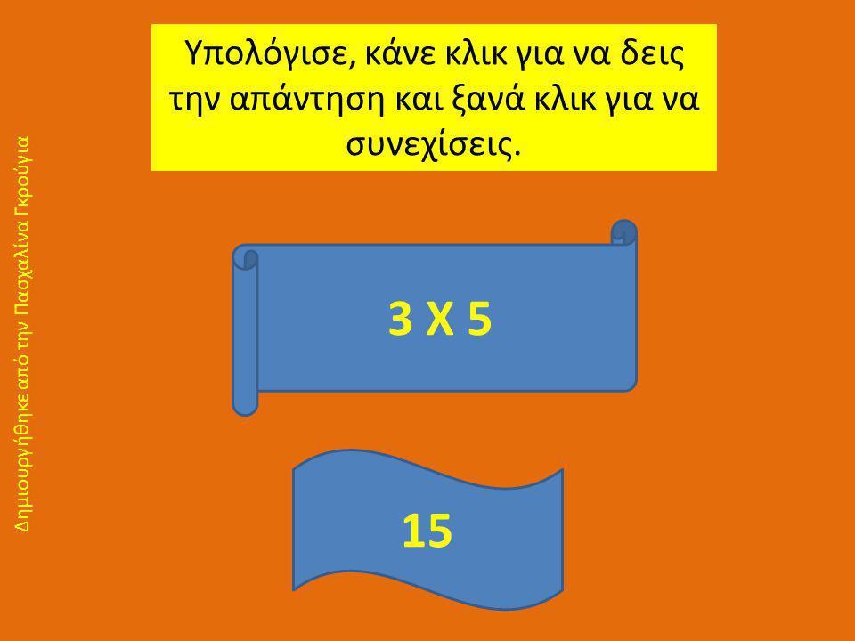 Υπολόγισε, κάνε κλικ για να δεις την απάντηση και ξανά κλικ για να συνεχίσεις. 3 Χ 5 15 Δημιουργήθηκε από την Πασχαλίνα Γκρούγια