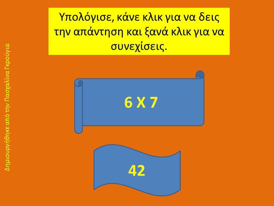 Υπολόγισε, κάνε κλικ για να δεις την απάντηση και ξανά κλικ για να συνεχίσεις. 6 Χ 7 42 Δημιουργήθηκε από την Πασχαλίνα Γκρούγια