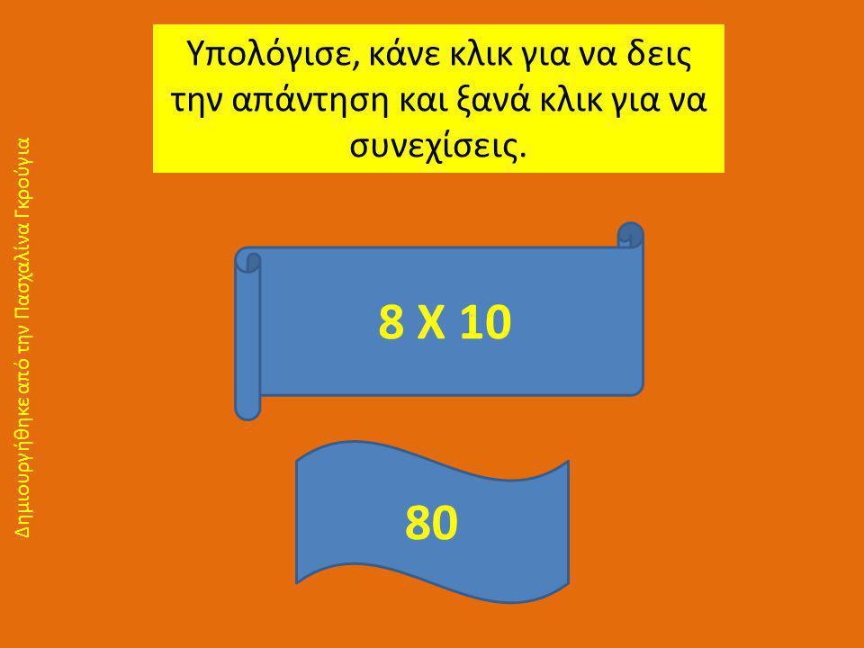 Υπολόγισε, κάνε κλικ για να δεις την απάντηση και ξανά κλικ για να συνεχίσεις. 8 Χ 10 80 Δημιουργήθηκε από την Πασχαλίνα Γκρούγια