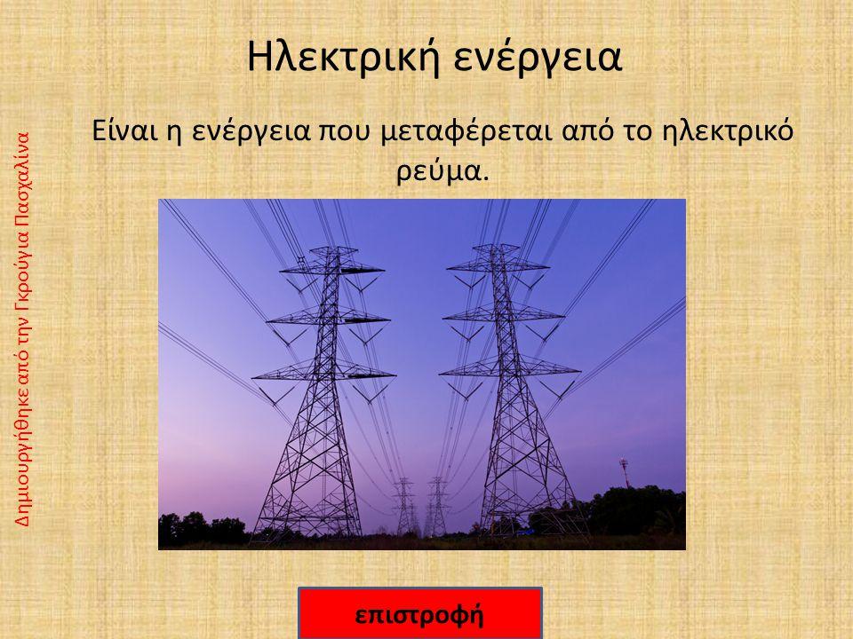 Ηλεκτρική ενέργεια Είναι η ενέργεια που μεταφέρεται από το ηλεκτρικό ρεύμα.