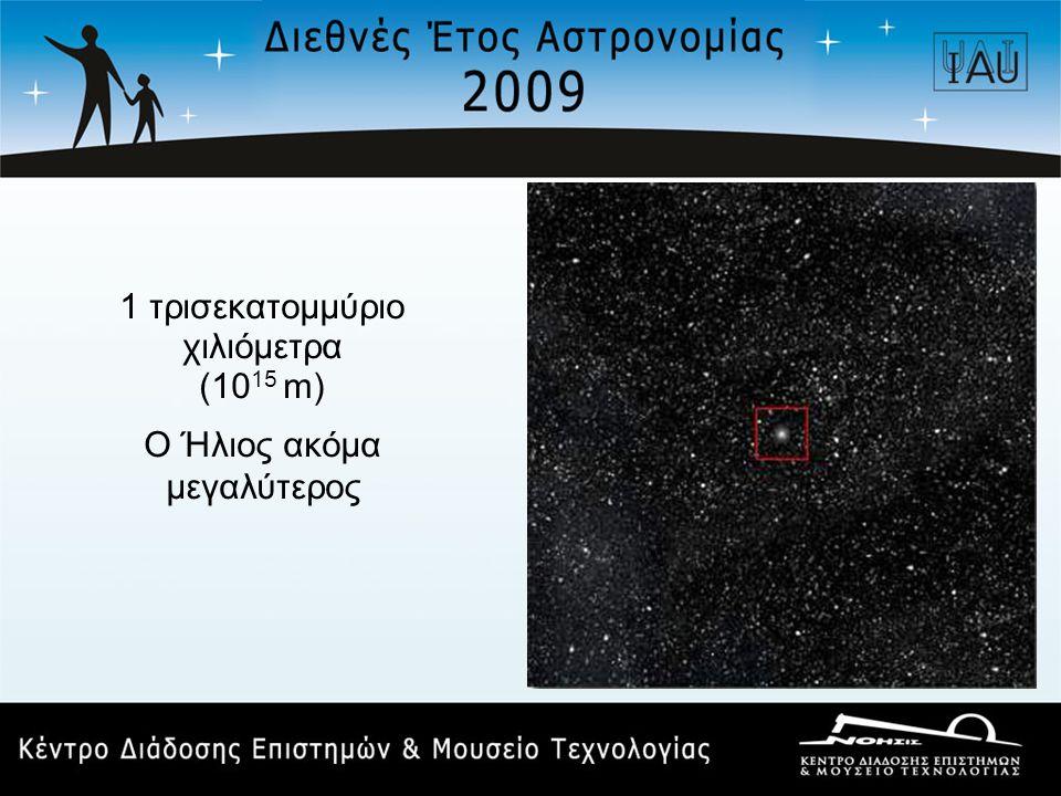 1 τρισεκατομμύριο χιλιόμετρα (10 15 m) Ο Ήλιος ακόμα μεγαλύτερος