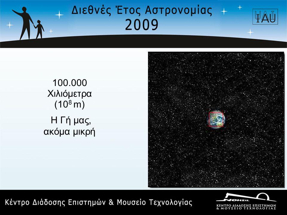 100.000 Χιλιόμετρα (10 8 m) Η Γή μας, ακόμα μικρή
