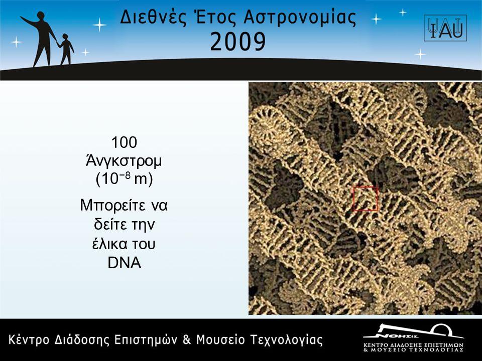 100 Άνγκστρομ (10 −8 m) Μπορείτε να δείτε την έλικα του DNA