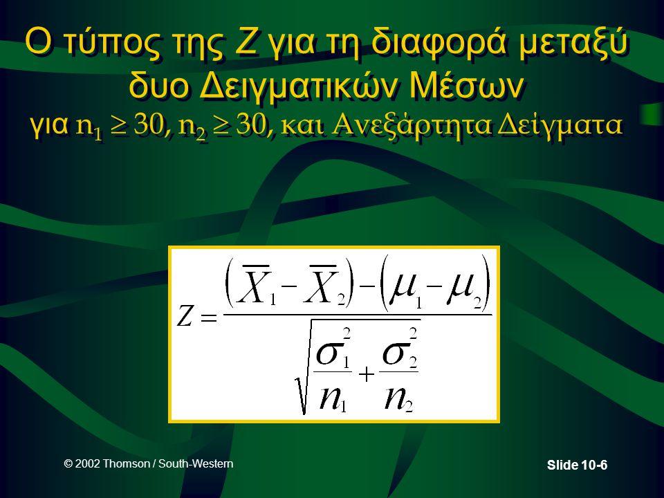 © 2002 Thomson / South-Western Slide 10-6 Ο τύπος της Z για τη διαφορά μεταξύ δυο Δειγματικών Μέσων για n 1  30, n 2  30, και Ανεξάρτητα Δείγματα