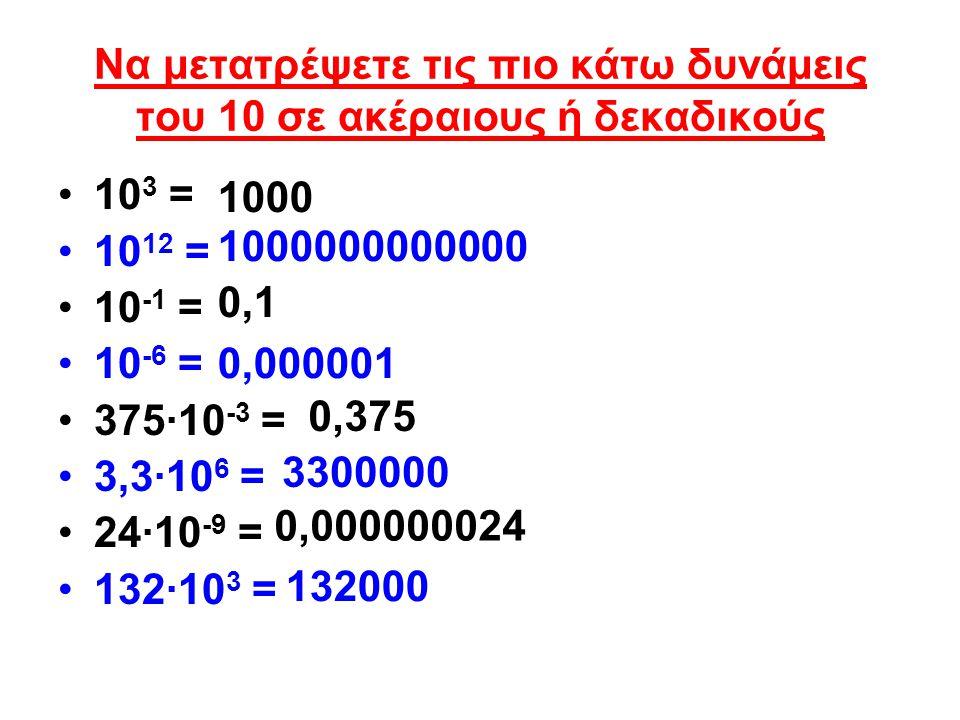 Να μετατρέψετε τις πιο κάτω δυνάμεις του 10 σε ακέραιους ή δεκαδικούς 10 3 = 10 12 = 10 -1 = 10 -6 = 375·10 -3 = 3,3·10 6 = 24·10 -9 = 132·10 3 = 1000