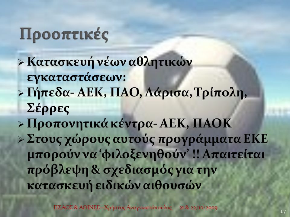  Κατασκευή νέων αθλητικών εγκαταστάσεων:  Γήπεδα- ΑΕΚ, ΠΑΟ, Λάρισα, Τρίπολη, Σέρρες  Προπονητικά κέντρα- ΑΕΚ, ΠΑΟΚ  Στους χώρους αυτούς προγράμματα ΕΚΕ μπορούν να 'φιλοξενηθούν' !.