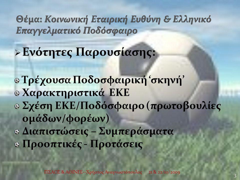  Ενότητες Παρουσίασης: Τρέχουσα Ποδοσφαιρική 'σκηνή' Χαρακτηριστικά ΕΚΕ Σχέση ΕΚΕ/Ποδόσφαιρο (πρωτοβουλίες ομάδων/φορέων) Διαπιστώσεις – Συμπεράσματα Προοπτικές - Προτάσεις 21 & 22/10/2009 3 ΠΣΑΟΣ & ΑΘΙΝΕΕ--Χρήστος Αναγνωστόπουλος