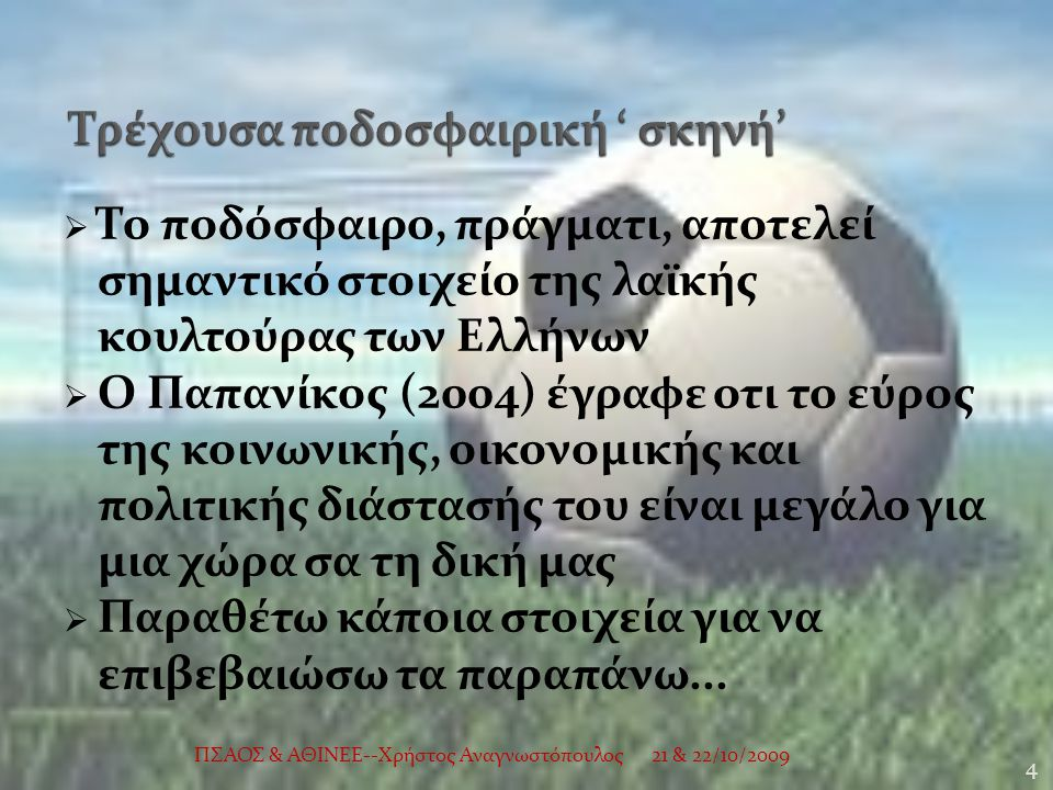  Το ποδόσφαιρο, πράγματι, αποτελεί σημαντικό στοιχείο της λαϊκής κουλτούρας των Ελλήνων  Ο Παπανίκος (2004) έγραφε οτι το εύρος της κοινωνικής, οικονομικής και πολιτικής διάστασής του είναι μεγάλο για μια χώρα σα τη δική μας  Παραθέτω κάποια στοιχεία για να επιβεβαιώσω τα παραπάνω...