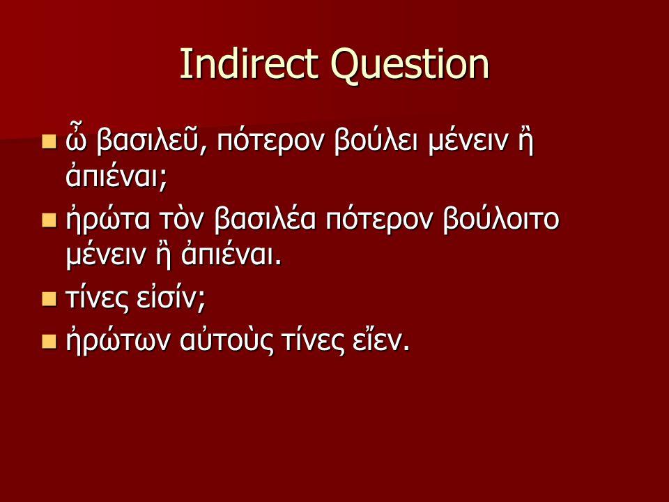 Indirect Question ὦ βασιλεῦ, πότερον βούλει μένειν ἢ ἀπιέναι; ὦ βασιλεῦ, πότερον βούλει μένειν ἢ ἀπιέναι; ἠρώτα τὸν βασιλέα πότερον βούλοιτο μένειν ἢ ἀπιέναι.