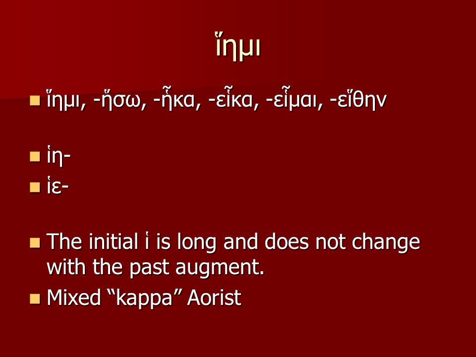 ἵημι ἵημι, -ἥσω, -ἧκα, -εἷκα, -εἷμαι, -εἵθην ἵημι, -ἥσω, -ἧκα, -εἷκα, -εἷμαι, -εἵθην ἱη- ἱη- ἱε- ἱε- The initial ἱ is long and does not change with the past augment.