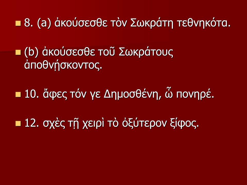 8. (a) ἀκούσεσθε τὸν Σωκράτη τεθνηκότα. 8. (a) ἀκούσεσθε τὸν Σωκράτη τεθνηκότα.