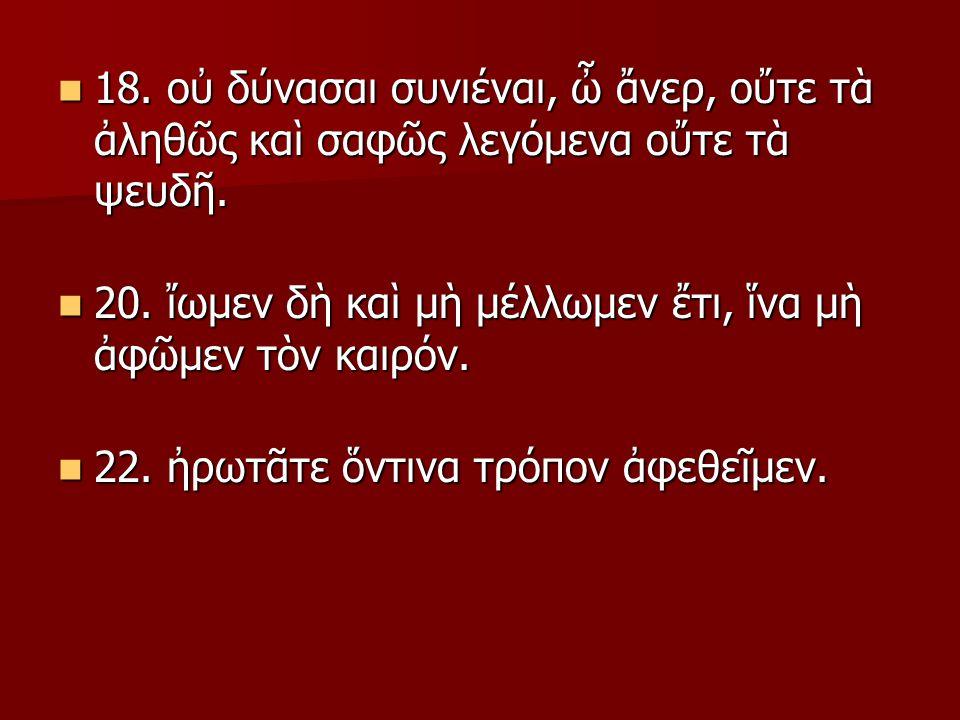 18. οὐ δύνασαι συνιέναι, ὦ ἄνερ, οὔτε τὰ ἀληθῶς καὶ σαφῶς λεγόμενα οὔτε τὰ ψευδῆ.