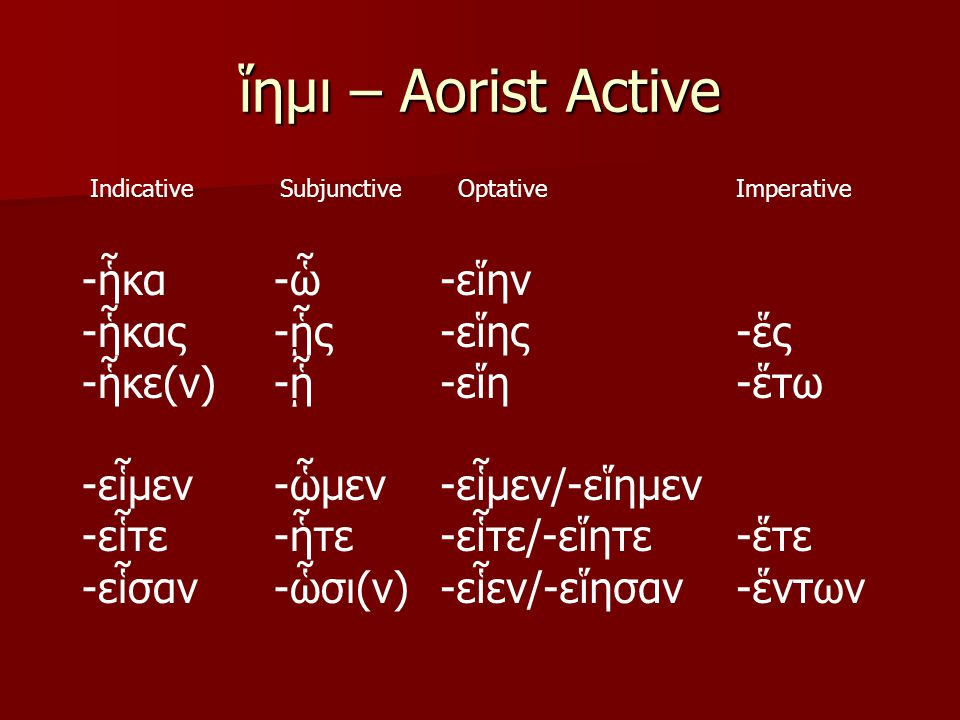 ἵημι – Aorist Active IndicativeSubjunctiveOptativeImperative -ἧκα -ἧκας -ἧκε(ν) -εἷμεν -εἷτε -εἷσαν -ὧ -ᾗς -ᾗ -ὧμεν -ἧτε -ὧσι(ν) -εἵην -εἵης -εἵη -εἷμεν/-εἵημεν -εἷτε/-εἵητε -εἷεν/-εἵησαν -ἕς -ἕτω -ἕτε -ἕντων