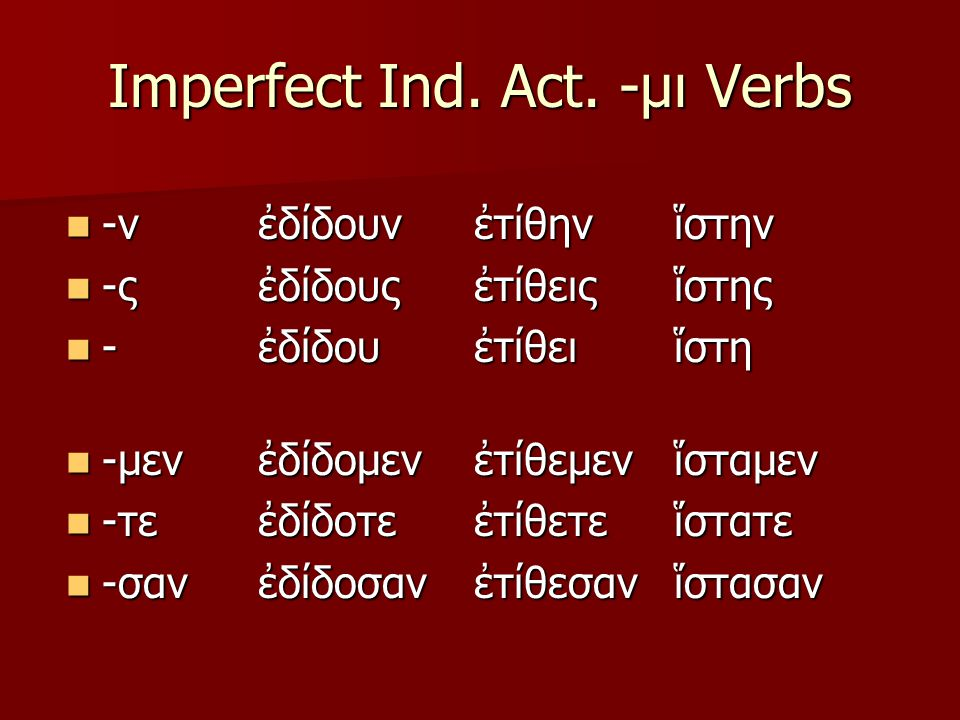 Imperfect Ind. Act. -μι Verbs -ν -ν -ς -ς - -μεν -μεν -τε -τε -σαν -σανἐδίδουνἐδίδουςἐδίδουἐδίδομενἐδίδοτεἐδίδοσανἐτίθηνἐτίθειςἐτίθειἐτίθεμενἐτίθετεἐτ