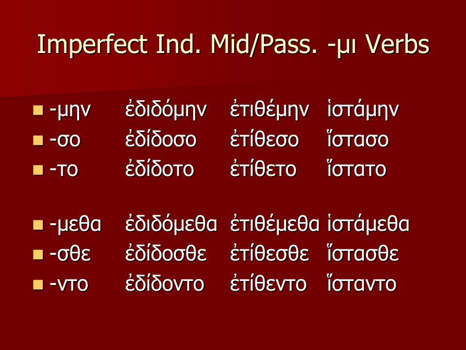 Imperfect Ind. Mid/Pass. -μι Verbs -μην -μην -σο -σο -το -το -μεθα -μεθα -σθε -σθε -ντο -ντοἐδιδόμηνἐδίδοσοἐδίδοτοἐδιδόμεθαἐδίδοσθεἐδίδοντοἐτιθέμηνἐτί