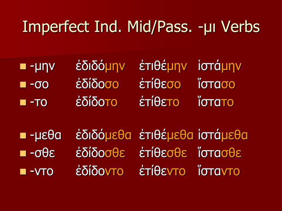 Imperfect Ind. Mid/Pass. -μι Verbs -μην -μην -σο -σο -το -το -μεθα -μεθα -σθε -σθε -ντο -ντο ἐδιδόμην ἐδίδοσο ἐδίδοτο ἐδιδόμεθα ἐδίδοσθε ἐδίδοντο ἐτιθ