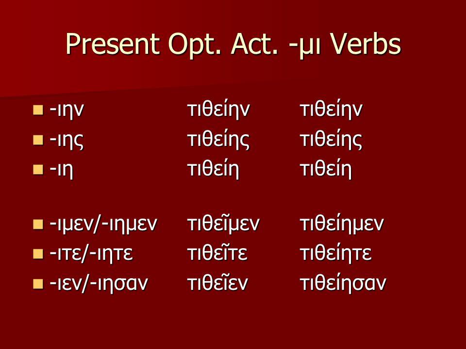 Present Opt. Act. -μι Verbs -ιην -ιην -ιης -ιης -ιη -ιη -ιμεν/-ιημεν -ιμεν/-ιημεν -ιτε/-ιητε -ιτε/-ιητε -ιεν/-ιησαν -ιεν/-ιησαντιθείηντιθείηςτιθείητιθ