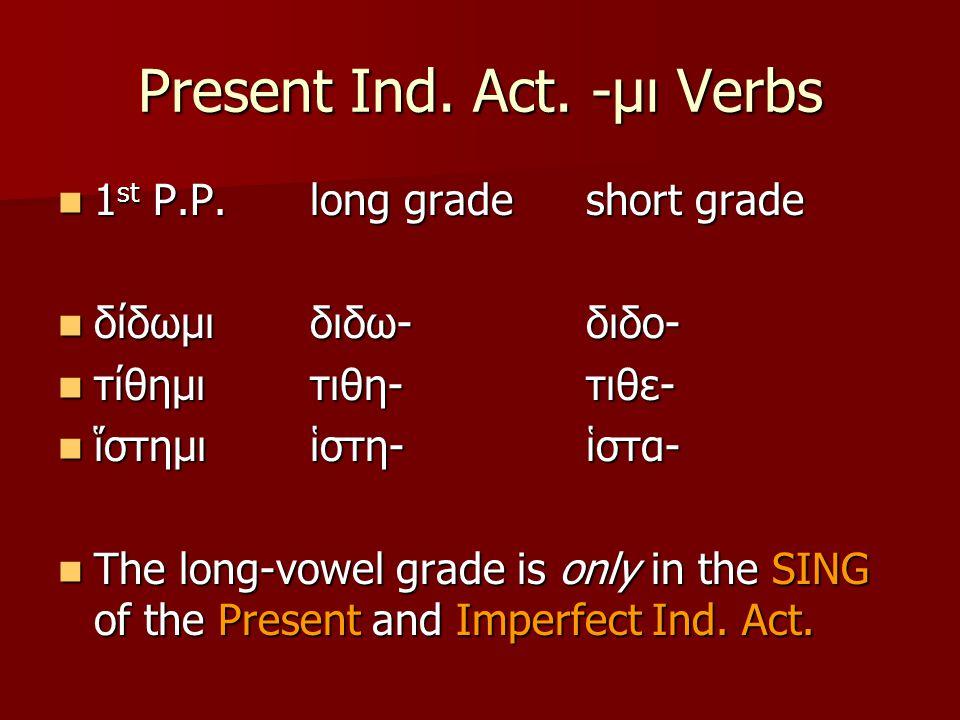 Present Ind. Act. -μι Verbs 1 st P.P.long gradeshort grade 1 st P.P.long gradeshort grade δίδωμιδιδω-διδο- δίδωμιδιδω-διδο- τίθημι τιθη-τιθε- τίθημι τ