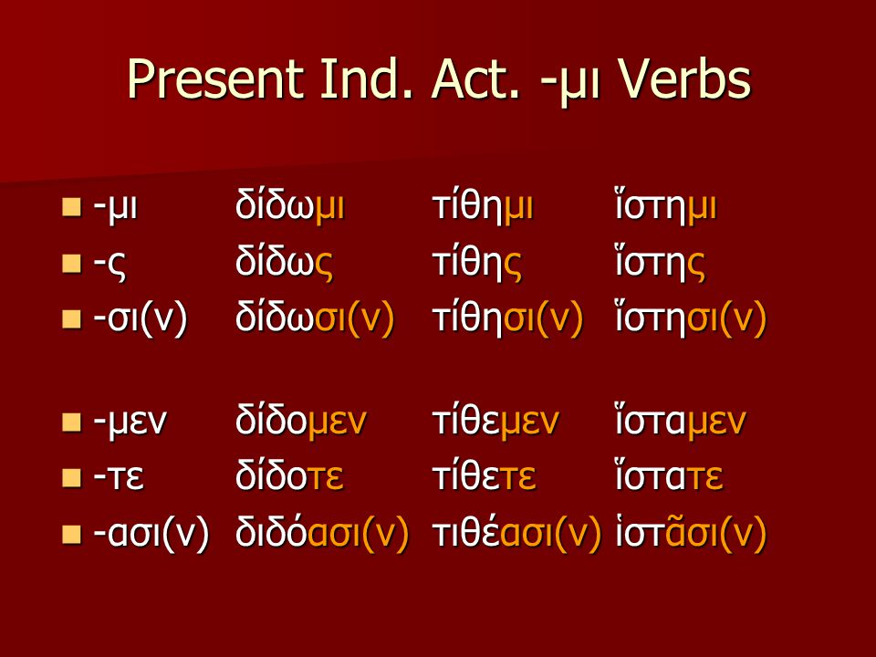 Present Ind. Act. -μι Verbs -μι -μι -ς -ς -σι(ν) -σι(ν) -μεν -μεν -τε -τε -ασι(ν) -ασι(ν) δίδωμι δίδως δίδωσι(ν) δίδομεν δίδοτε διδόασι(ν) τίθημι τίθη