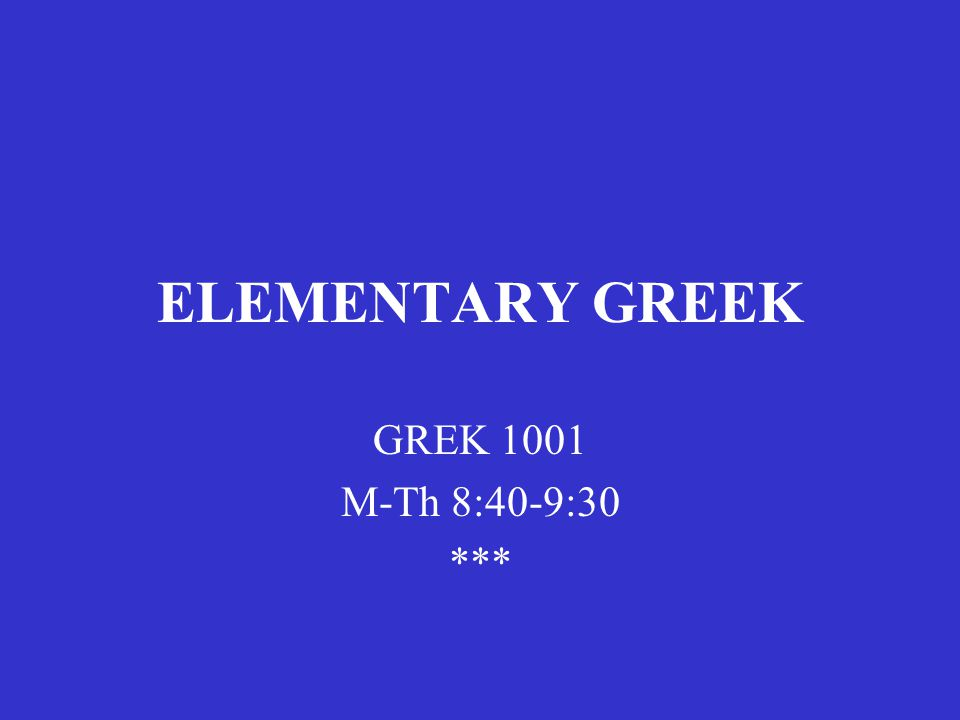 ELEMENTARY GREEK GREK 1001 M-Th 8:40-9:30 ***