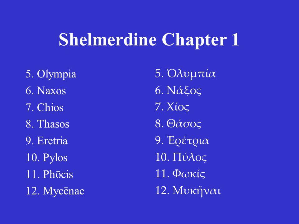 Shelmerdine Chapter 1 5. Olympia 6. Naxos 7. Chios 8. Thasos 9. Eretria 10. Pylos 11. Phōcis 12. Mycēnae 5. Ὀλυμπία 6. Νάξος 7. Χίος 8. Θάσος 9. Ἐρέτρ