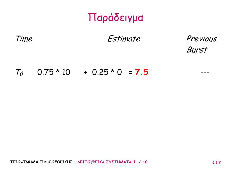 ΤΕΙΘ-ΤΜΗΜΑ ΠΛΗΡΟΦΟΡΙΚΗΣ : ΛΕΙΤΟΥΡΓΙΚΑ ΣΥΣΤΗΜΑΤΑ Ι / 10 117 Time Estimate Previous Burst T 0 0.75 * 10 + 0.25 * 0 = 7.5--- Παράδειγμα