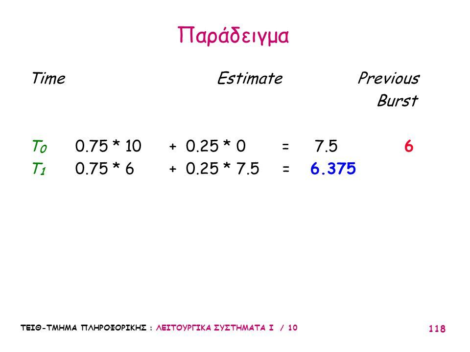 ΤΕΙΘ-ΤΜΗΜΑ ΠΛΗΡΟΦΟΡΙΚΗΣ : ΛΕΙΤΟΥΡΓΙΚΑ ΣΥΣΤΗΜΑΤΑ Ι / 10 118 Time Estimate Previous Burst T 0 0.75 * 10 + 0.25 * 0 = 7.56 T 1 0.75 * 6 + 0.25 * 7.5 = 6.