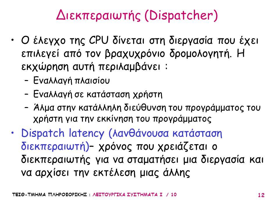 ΤΕΙΘ-ΤΜΗΜΑ ΠΛΗΡΟΦΟΡΙΚΗΣ : ΛΕΙΤΟΥΡΓΙΚΑ ΣΥΣΤΗΜΑΤΑ Ι / 10 12 Διεκπεραιωτής (Dispatcher) Ο έλεγχο της CPU δίνεται στη διεργασία που έχει επιλεγεί από τον