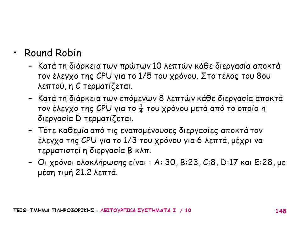 ΤΕΙΘ-ΤΜΗΜΑ ΠΛΗΡΟΦΟΡΙΚΗΣ : ΛΕΙΤΟΥΡΓΙΚΑ ΣΥΣΤΗΜΑΤΑ Ι / 10 148 Round Robin –Κατά τη διάρκεια των πρώτων 10 λεπτών κάθε διεργασία αποκτά τον έλεγχο της CPU