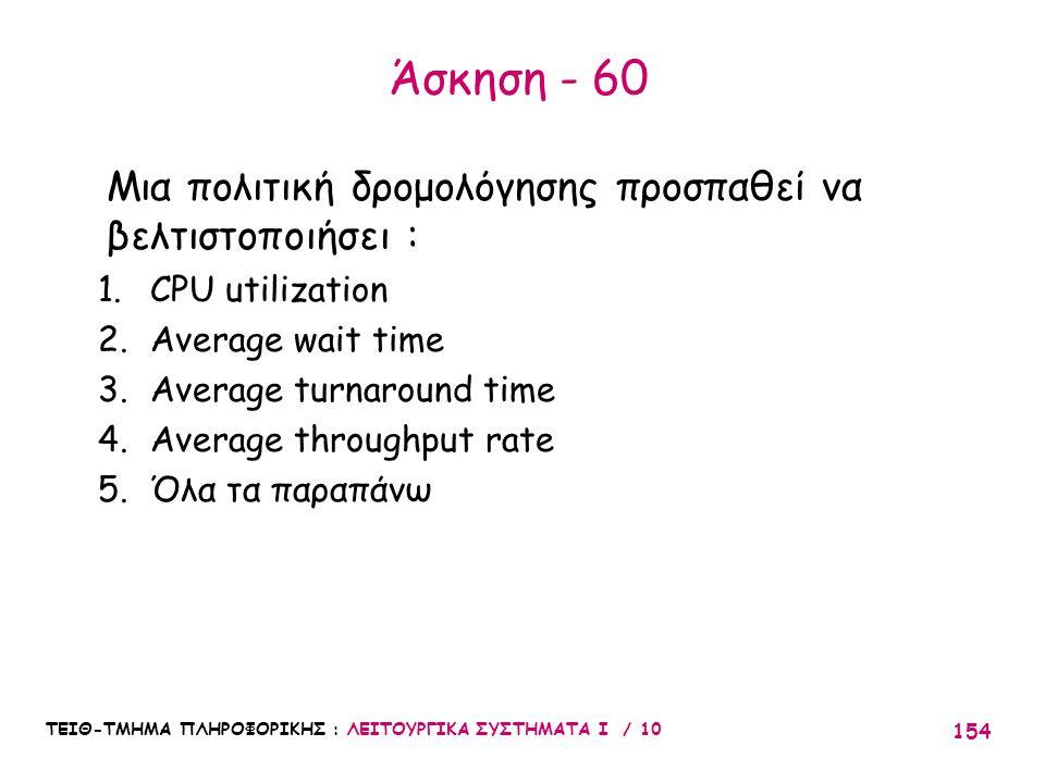 ΤΕΙΘ-ΤΜΗΜΑ ΠΛΗΡΟΦΟΡΙΚΗΣ : ΛΕΙΤΟΥΡΓΙΚΑ ΣΥΣΤΗΜΑΤΑ Ι / 10 154 Άσκηση - 60 Μια πολιτική δρομολόγησης προσπαθεί να βελτιστοποιήσει : 1.CPU utilization 2.Av