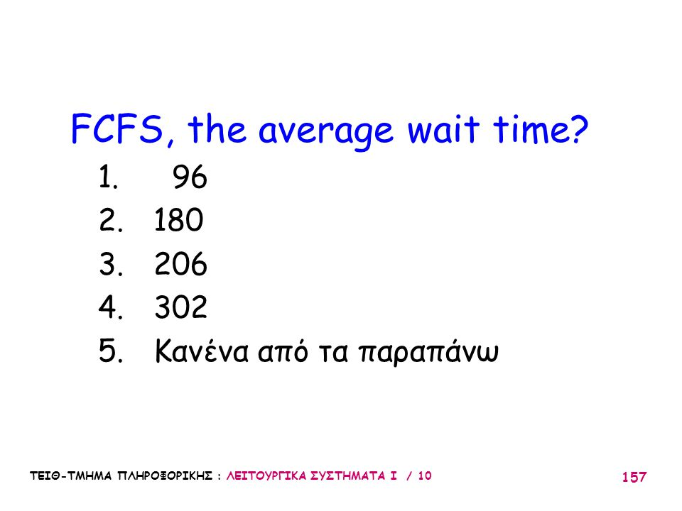 ΤΕΙΘ-ΤΜΗΜΑ ΠΛΗΡΟΦΟΡΙΚΗΣ : ΛΕΙΤΟΥΡΓΙΚΑ ΣΥΣΤΗΜΑΤΑ Ι / 10 157 FCFS, the average wait time? 1. 96 2. 180 3. 206 4. 302 5. Κανένα από τα παραπάνω