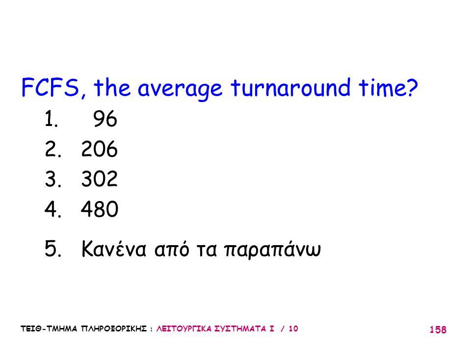 ΤΕΙΘ-ΤΜΗΜΑ ΠΛΗΡΟΦΟΡΙΚΗΣ : ΛΕΙΤΟΥΡΓΙΚΑ ΣΥΣΤΗΜΑΤΑ Ι / 10 158 FCFS, the average turnaround time? 1. 96 2. 206 3. 302 4. 480 5. Κανένα από τα παραπάνω