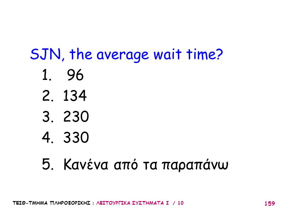 ΤΕΙΘ-ΤΜΗΜΑ ΠΛΗΡΟΦΟΡΙΚΗΣ : ΛΕΙΤΟΥΡΓΙΚΑ ΣΥΣΤΗΜΑΤΑ Ι / 10 159 SJN, the average wait time? 1. 96 2. 134 3. 230 4. 330 5. Κανένα από τα παραπάνω