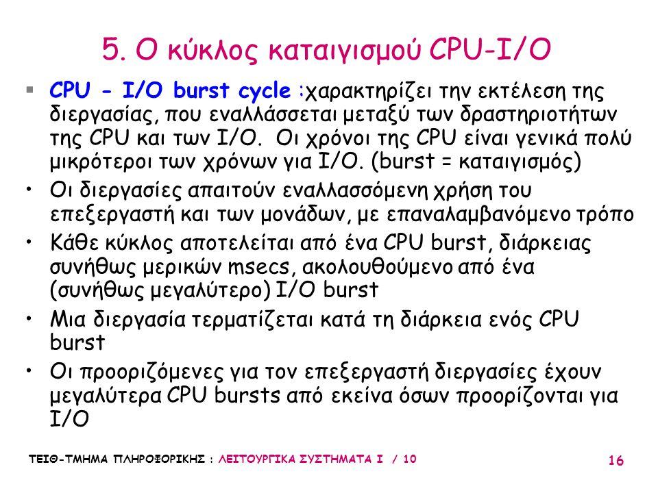 ΤΕΙΘ-ΤΜΗΜΑ ΠΛΗΡΟΦΟΡΙΚΗΣ : ΛΕΙΤΟΥΡΓΙΚΑ ΣΥΣΤΗΜΑΤΑ Ι / 10 16 5. Ο κύκλος καταιγισμού CPU-I/O  CPU - I/O burst cycle :χαρακτηρίζει την εκτέλεση της διεργ