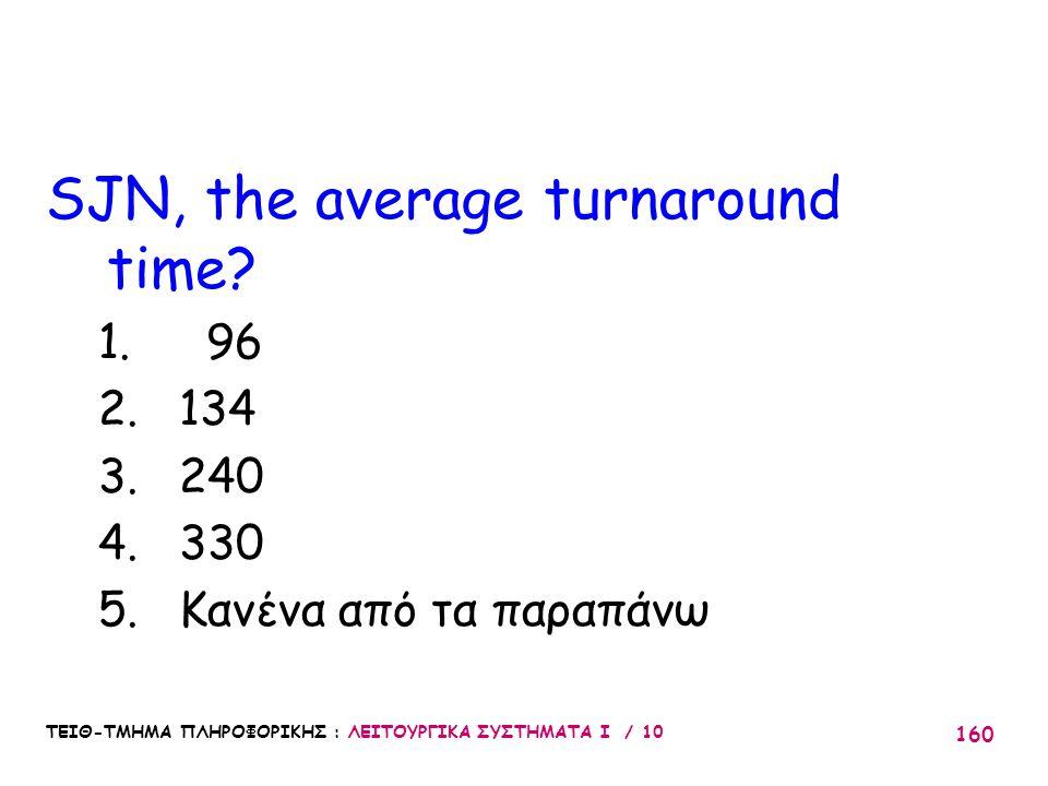 ΤΕΙΘ-ΤΜΗΜΑ ΠΛΗΡΟΦΟΡΙΚΗΣ : ΛΕΙΤΟΥΡΓΙΚΑ ΣΥΣΤΗΜΑΤΑ Ι / 10 160 SJN, the average turnaround time? 1. 96 2. 134 3. 240 4. 330 5. Κανένα από τα παραπάνω