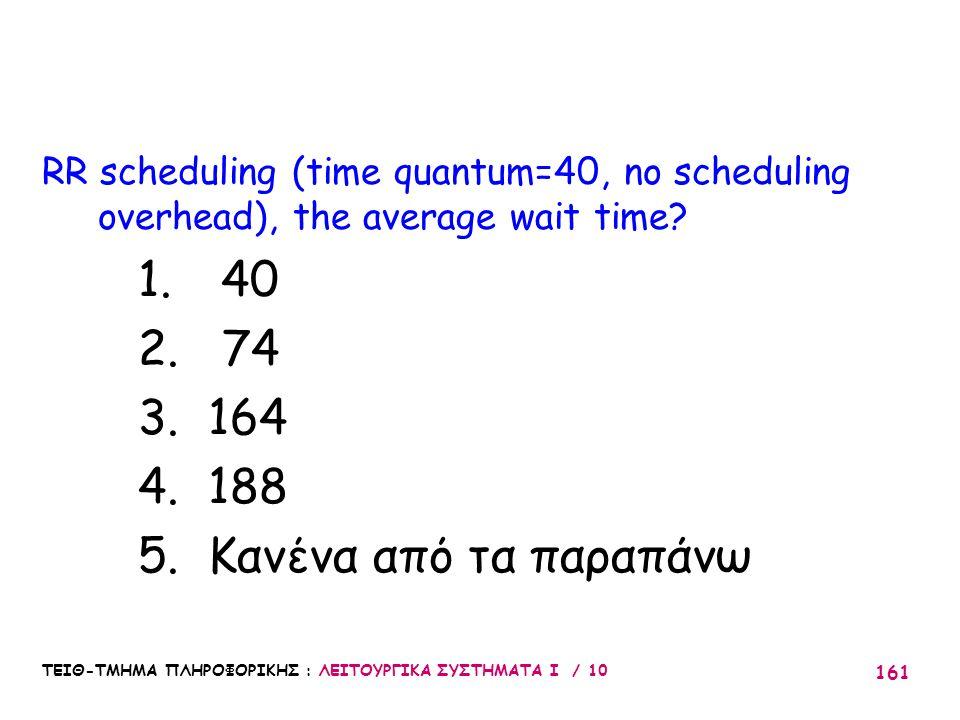 ΤΕΙΘ-ΤΜΗΜΑ ΠΛΗΡΟΦΟΡΙΚΗΣ : ΛΕΙΤΟΥΡΓΙΚΑ ΣΥΣΤΗΜΑΤΑ Ι / 10 161 RR scheduling (time quantum=40, no scheduling overhead), the average wait time? 1. 40 2. 74