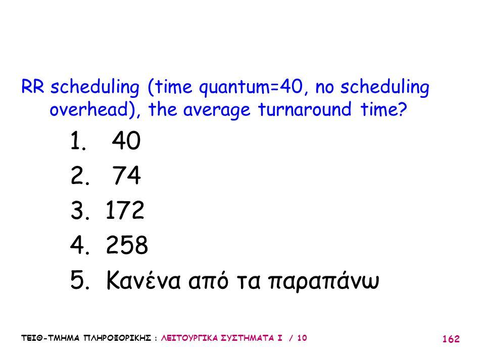 ΤΕΙΘ-ΤΜΗΜΑ ΠΛΗΡΟΦΟΡΙΚΗΣ : ΛΕΙΤΟΥΡΓΙΚΑ ΣΥΣΤΗΜΑΤΑ Ι / 10 162 RR scheduling (time quantum=40, no scheduling overhead), the average turnaround time? 1. 40
