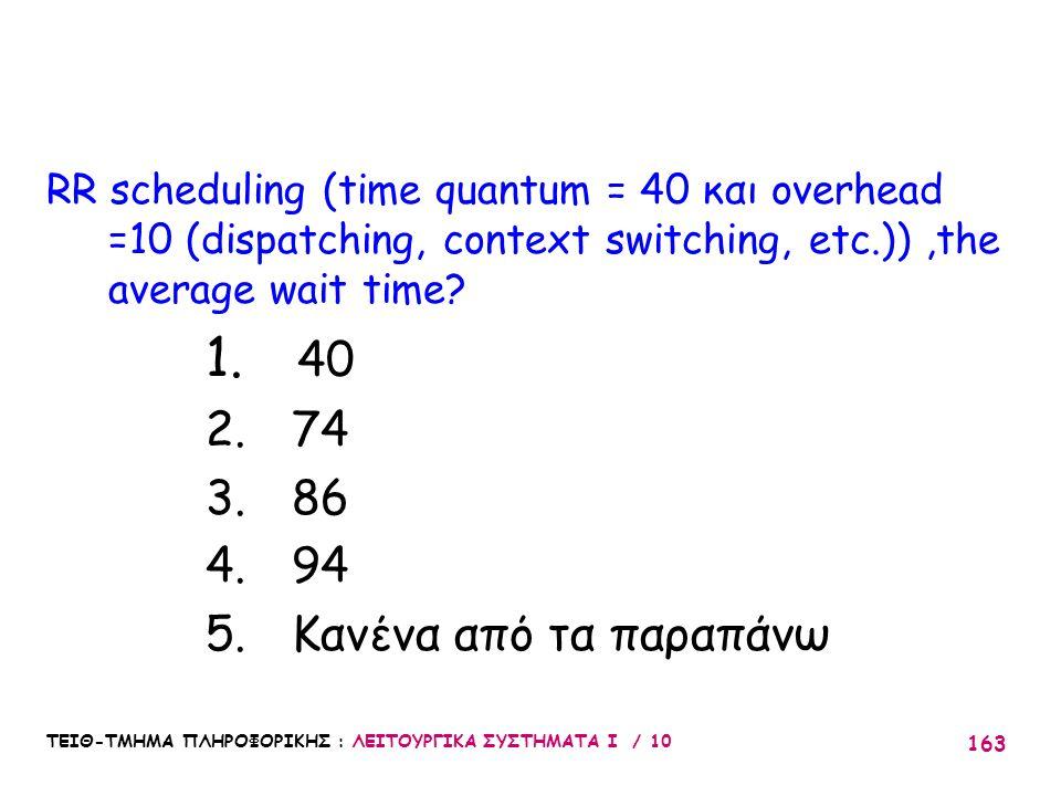 ΤΕΙΘ-ΤΜΗΜΑ ΠΛΗΡΟΦΟΡΙΚΗΣ : ΛΕΙΤΟΥΡΓΙΚΑ ΣΥΣΤΗΜΑΤΑ Ι / 10 163 RR scheduling (time quantum = 40 και overhead =10 (dispatching, context switching, etc.)),t