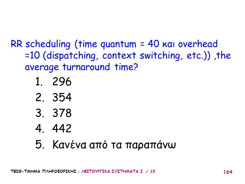 ΤΕΙΘ-ΤΜΗΜΑ ΠΛΗΡΟΦΟΡΙΚΗΣ : ΛΕΙΤΟΥΡΓΙΚΑ ΣΥΣΤΗΜΑΤΑ Ι / 10 164 RR scheduling (time quantum = 40 και overhead =10 (dispatching, context switching, etc.)),t