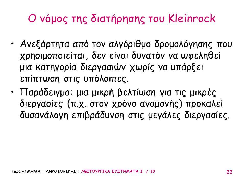 ΤΕΙΘ-ΤΜΗΜΑ ΠΛΗΡΟΦΟΡΙΚΗΣ : ΛΕΙΤΟΥΡΓΙΚΑ ΣΥΣΤΗΜΑΤΑ Ι / 10 22 Ο νόμος της διατήρησης του Kleinrock Ανεξάρτητα από τον αλγόριθμο δρομολόγησης που χρησιμοπο