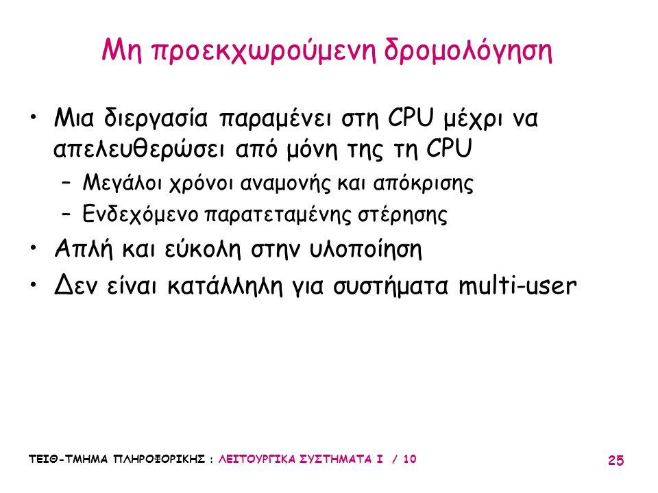 ΤΕΙΘ-ΤΜΗΜΑ ΠΛΗΡΟΦΟΡΙΚΗΣ : ΛΕΙΤΟΥΡΓΙΚΑ ΣΥΣΤΗΜΑΤΑ Ι / 10 25 Μια διεργασία παραμένει στη CPU μέχρι να απελευθερώσει από μόνη της τη CPU –Μεγάλοι χρόνοι α