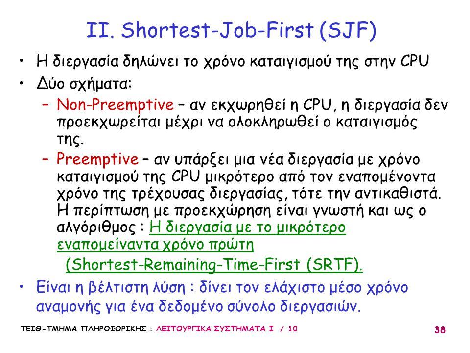 ΤΕΙΘ-ΤΜΗΜΑ ΠΛΗΡΟΦΟΡΙΚΗΣ : ΛΕΙΤΟΥΡΓΙΚΑ ΣΥΣΤΗΜΑΤΑ Ι / 10 38 II. Shortest-Job-First (SJF) Η διεργασία δηλώνει το χρόνο καταιγισμού της στην CPU Δύο σχήμα