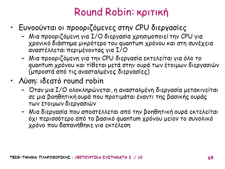 ΤΕΙΘ-ΤΜΗΜΑ ΠΛΗΡΟΦΟΡΙΚΗΣ : ΛΕΙΤΟΥΡΓΙΚΑ ΣΥΣΤΗΜΑΤΑ Ι / 10 69 Round Robin: κριτική Ευνοούνται οι προοριζόμενες στην CPU διεργασίες –Μια προοριζόμενη για I