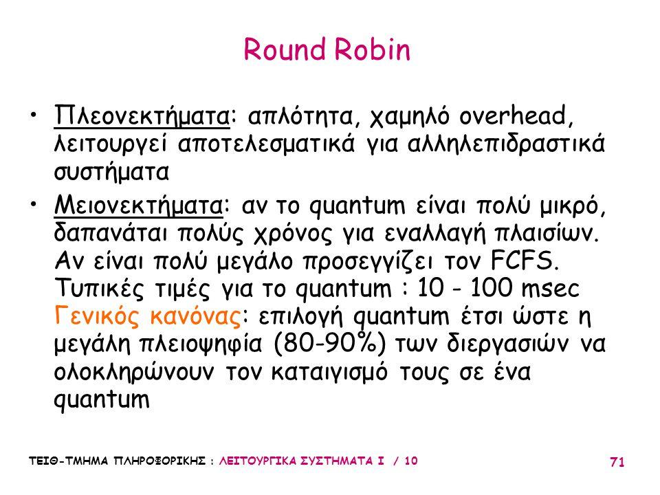 ΤΕΙΘ-ΤΜΗΜΑ ΠΛΗΡΟΦΟΡΙΚΗΣ : ΛΕΙΤΟΥΡΓΙΚΑ ΣΥΣΤΗΜΑΤΑ Ι / 10 71 Round Robin Πλεονεκτήματα: απλότητα, χαμηλό overhead, λειτουργεί αποτελεσματικά για αλληλεπι