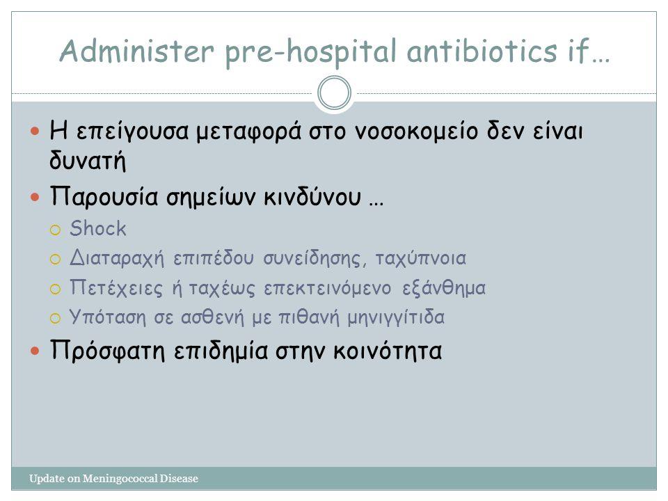 Administer pre-hospital antibiotics if… Update on Meningococcal Disease Η επείγουσα μεταφορά στο νοσοκομείο δεν είναι δυνατή Παρουσία σημείων κινδύνου