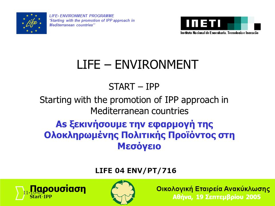 11-10-051 LIFE- ENVIRONMENT PROGRAMME 'Starting with the promotion of IPP approach in Mediterranean countries'' Αθήνα, 19 Σεπτεμβρίου 2005 Παρουσίαση Start-IPP Οικολογική Εταιρεία Ανακύκλωσης 11-10-05 LIFE – ENVIRONMENT START – IPP Starting with the promotion of IPP approach in Mediterranean countries As ξεκινήσουμε την εφαρμογή της Ολοκληρωμένης Πολιτικής Προϊόντος στη Μεσόγειο LIFE 04 ENV/PT/716