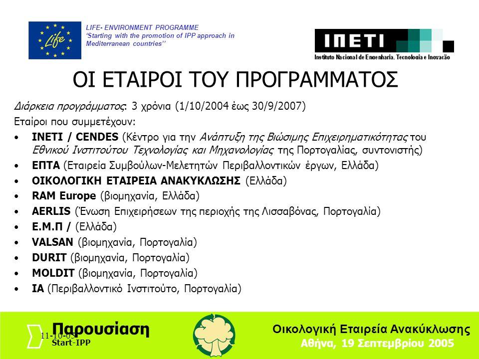 11-10-053 LIFE- ENVIRONMENT PROGRAMME 'Starting with the promotion of IPP approach in Mediterranean countries'' Αθήνα, 19 Σεπτεμβρίου 2005 Παρουσίαση Start-IPP Οικολογική Εταιρεία Ανακύκλωσης 11-10-05 Πλαίσιο Το πρόγραμμα Start-IPP επικεντρώνει στην Ολοκληρωμένη Πολιτική Προϊόντος και στην προώθησή της στις Μεσογειακές χώρες με μικρή η ελάχιστη εμπειρία σε I.P.P.