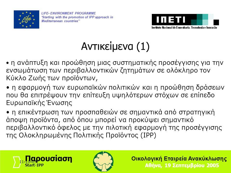 11-10-054 LIFE- ENVIRONMENT PROGRAMME 'Starting with the promotion of IPP approach in Mediterranean countries'' Αθήνα, 19 Σεπτεμβρίου 2005 Παρουσίαση Start-IPP Οικολογική Εταιρεία Ανακύκλωσης 11-10-05 η ανάπτυξη και προώθηση μιας συστηματικής προσέγγισης για την ενσωμάτωση των περιβαλλοντικών ζητημάτων σε ολόκληρο τον Κύκλο Ζωής των προϊόντων, η εφαρμογή των ευρωπαϊκών πολιτικών και η προώθηση δράσεων που θα επιτρέψουν την επίτευξη υψηλότερων στόχων σε επίπεδο Ευρωπαϊκής Ένωσης η επικέντρωση των προσπαθειών σε σημαντικά από στρατηγική άποψη προϊόντα, από όπου μπορεί να προκύψει σημαντικό περιβαλλοντικό όφελος με την πιλοτική εφαρμογή της προσέγγισης της Ολοκληρωμένης Πολιτικής Προϊόντος (IPP) Αντικείμενα (1)
