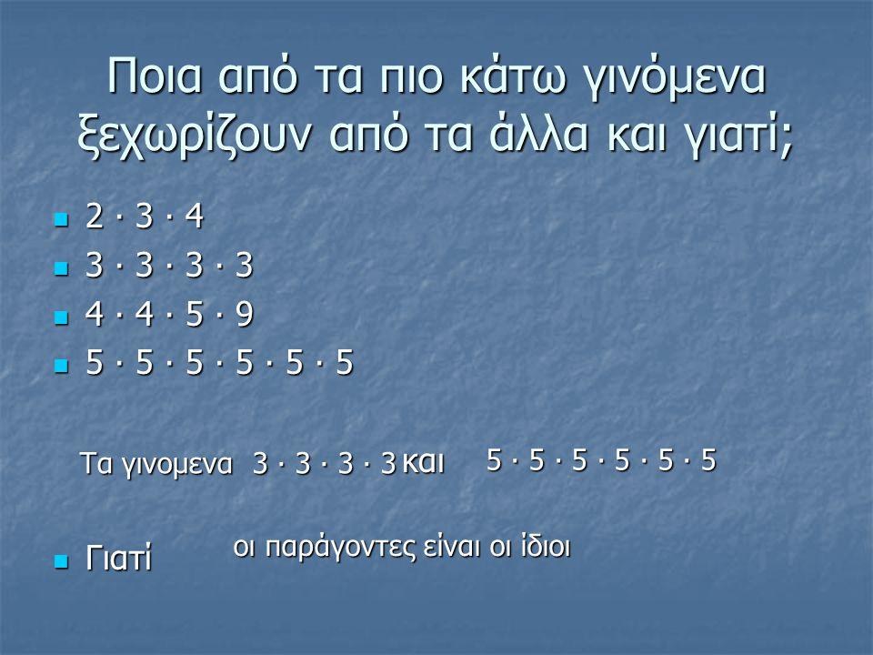 Ποια από τα πιο κάτω γινόμενα ξεχωρίζουν από τα άλλα και γιατί; 2 ∙ 3 ∙ 4 2 ∙ 3 ∙ 4 3 ∙ 3 ∙ 3 ∙ 3 3 ∙ 3 ∙ 3 ∙ 3 4 ∙ 4 ∙ 5 ∙ 9 4 ∙ 4 ∙ 5 ∙ 9 5 ∙ 5 ∙ 5 ∙ 5 ∙ 5 ∙ 5 5 ∙ 5 ∙ 5 ∙ 5 ∙ 5 ∙ 5 και και Γιατί Γιατί Τα γινομενα 3 ∙ 3 ∙ 3 ∙ 3 5 ∙ 5 ∙ 5 ∙ 5 ∙ 5 ∙ 5 οι παράγοντες είναι οι ίδιοι